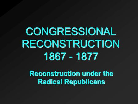 CONGRESSIONAL RECONSTRUCTION 1867 - 1877 Reconstruction under the Radical Republicans.