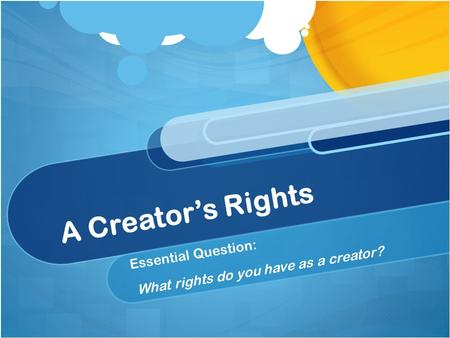 A Creator's Rights Essential Question: What rights do you have as a creator?