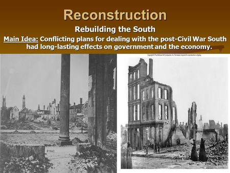 Reconstruction Rebuilding the South Main Idea: Conflicting plans for dealing with the post-Civil War South had long-lasting effects on government and the.
