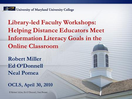 Library-led Faculty Workshops: Helping Distance Educators Meet Information Literacy Goals in the Online Classroom Robert Miller Ed O'Donnell Neal Pomea.
