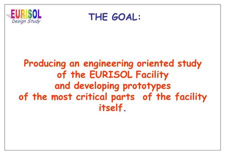 Design Study THE GOAL: Producing an engineering oriented study of the EURISOL Facility and developing prototypes of the most critical parts of the facility.