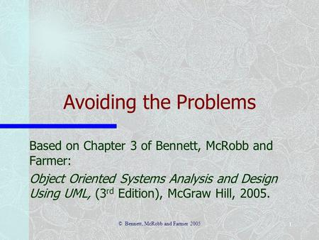 © Bennett, McRobb and Farmer 2005 1 Avoiding the Problems Based on Chapter 3 of Bennett, McRobb and Farmer: Object Oriented Systems Analysis and Design.