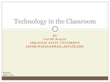BY JACOB WALLS ARKANSAS STATE UNIVERSITY Technology in the Classroom Site 2012 April 17, 2011.