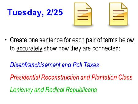 Tuesday, 2/25 Create one sentence for each pair of terms below to accurately show how they are connected: Disenfranchisement and Poll Taxes Presidential.