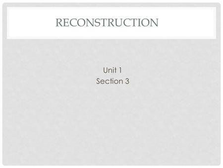 RECONSTRUCTION Unit 1 Section 3. RECONSTRUCTION The process of restoring, rebuilding, and readmitting the Confederate States to the United States.