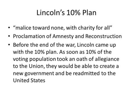 "Lincoln's 10% Plan ""malice toward none, with charity for all"" Proclamation of Amnesty and Reconstruction Before the end of the war, Lincoln came up with."
