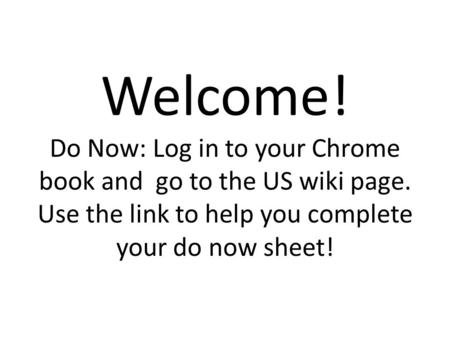 Welcome! Do Now: Log in to your Chrome book and go to the US wiki page. Use the link to help you complete your do now sheet!