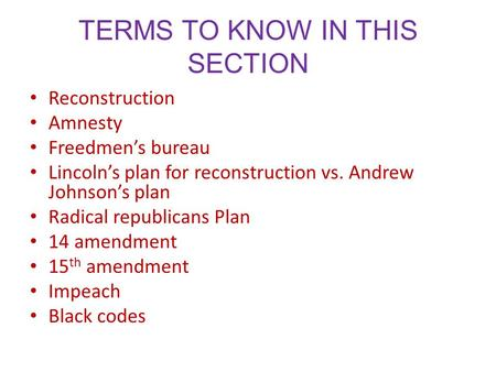 TERMS TO KNOW IN THIS SECTION Reconstruction Amnesty Freedmen's bureau Lincoln's plan for reconstruction vs. Andrew Johnson's plan Radical republicans.
