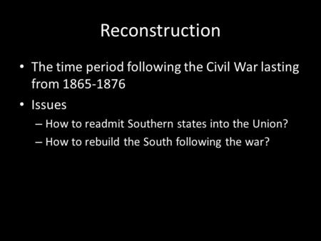 Reconstruction The time period following the Civil War lasting from 1865-1876 Issues – How to readmit Southern states into the Union? – How to rebuild.