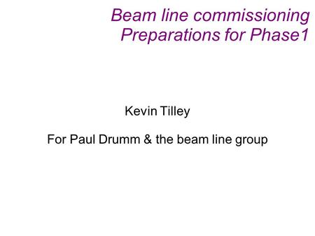 Beam line commissioning Preparations for Phase1 Kevin Tilley For Paul Drumm & the beam line group.