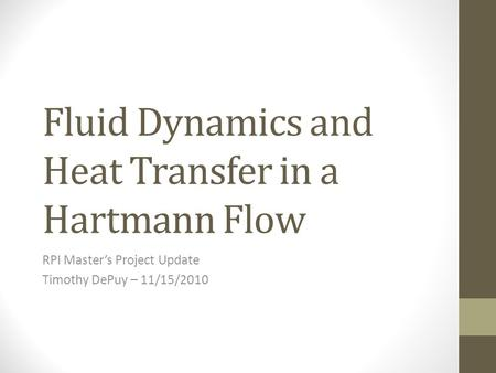 Fluid Dynamics and Heat Transfer in a Hartmann Flow RPI Master's Project Update Timothy DePuy – 11/15/2010.