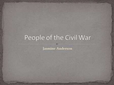 Jasmine Anderson. Jefferson Davis Ulysses S. Grant Robert E Lee Abraham Lincoln William Carney Philip Bazaar.