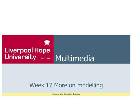 Business and Computing Deanery Multimedia Week 17 More on modelling.
