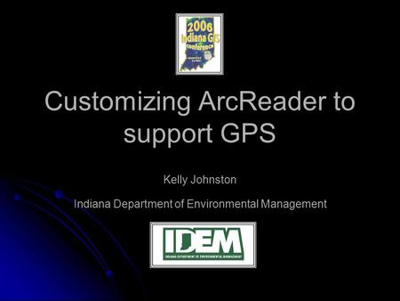 Customizing ArcReader to support GPS Kelly Johnston Indiana Department of Environmental Management.