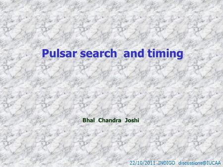 Pulsar search and timing Pulsar search and timing 22/10/2011 INDIGO Bhal Chandra Joshi Bhal Chandra Joshi.