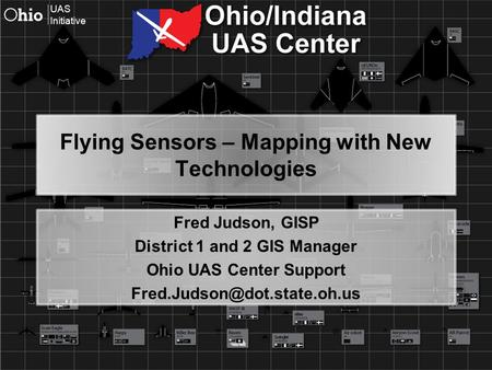 UAS Initiative Flying Sensors – Mapping with New Technologies Fred Judson, GISP District 1 and 2 GIS Manager Ohio UAS Center Support