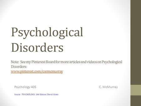 Psychological Disorders Note: See my Pinterest Board for more articles and videos on Psychological Disorders: www.pinterest.com/carmcmurray www.pinterest.com/carmcmurray.