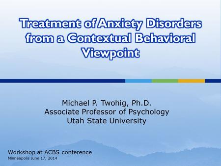 Michael P. Twohig, Ph.D. Associate Professor of Psychology Utah State University Workshop at ACBS conference Minneapolis June 17, 2014.