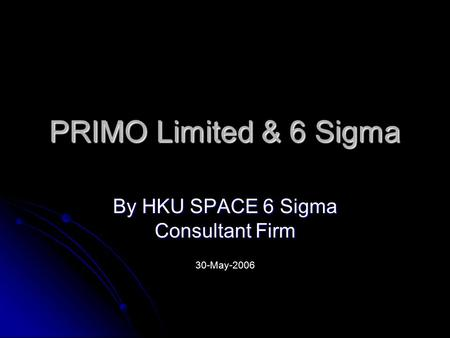 PRIMO Limited & 6 Sigma By HKU SPACE 6 Sigma Consultant Firm 30-May-2006.