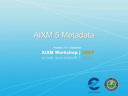 AIXM 5 Metadata. Requirements for AIXM Metadata AIXM Metadata Model Examples Requirements for AIXM Metadata AIXM Metadata Model Examples.