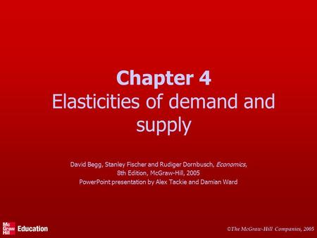 © The McGraw-Hill Companies, 2005 Chapter 4 Elasticities of demand and supply David Begg, Stanley Fischer and Rudiger Dornbusch, Economics, 8th Edition,