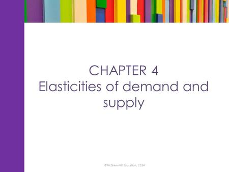CHAPTER 4 Elasticities of demand and supply ©McGraw-Hill Education, 2014.