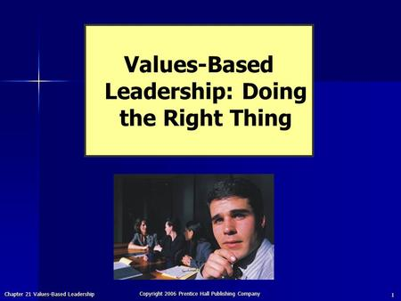 Chapter 21 Values-Based Leadership Copyright 2006 Prentice Hall Publishing Company 1 Values-Based Leadership: Doing the Right Thing.