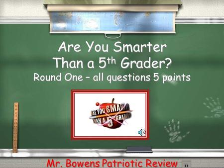 Are You Smarter Than a 5 th Grader? Round One – all questions 5 points Mr. Bowens Patriotic Review.