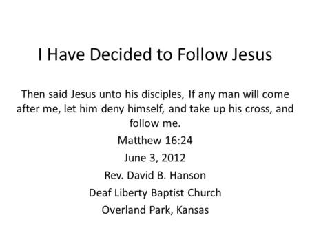 I Have Decided to Follow Jesus Then said Jesus unto his disciples, If any man will come after me, let him deny himself, and take up his cross, and follow.
