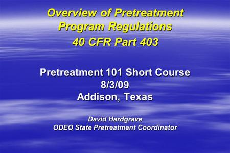 Overview of Pretreatment Program Regulations 40 CFR Part 403 Pretreatment 101 Short Course 8/3/09 Addison, Texas David Hardgrave ODEQ State Pretreatment.