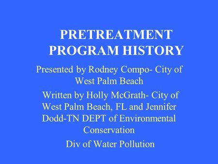 PRETREATMENT PROGRAM HISTORY Presented by Rodney Compo- City of West Palm Beach Written by Holly McGrath- City of West Palm Beach, FL and Jennifer Dodd-TN.