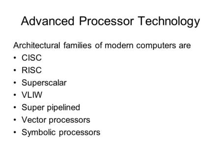 Advanced Processor Technology Architectural families of modern computers are CISC RISC Superscalar VLIW Super pipelined Vector processors Symbolic processors.