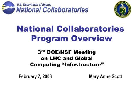 "National Collaboratories Program Overview Mary Anne ScottFebruary 7, 2003 3 rd DOE/NSF Meeting on LHC and Global Computing ""Infostructure"""