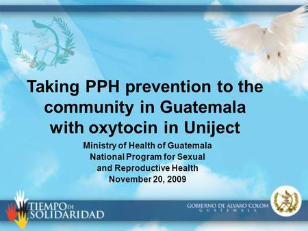 Taking PPH prevention to the community in Guatemala with oxytocin in Uniject Ministry of Health of Guatemala National Program for Sexual and Reproductive.