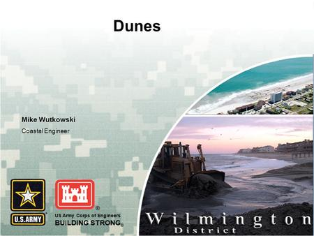 US Army Corps of Engineers BUILDING STRONG ® Dunes Mike Wutkowski Coastal Engineer.
