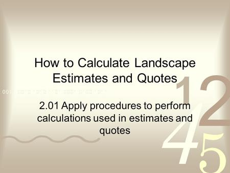 How to Calculate Landscape Estimates and Quotes 2.01 Apply procedures to perform calculations used in estimates and quotes.