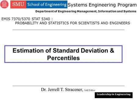 1 Estimation of Standard Deviation & Percentiles Dr. Jerrell T. Stracener, SAE Fellow Leadership in Engineering EMIS 7370/5370 STAT 5340 : PROBABILITY.