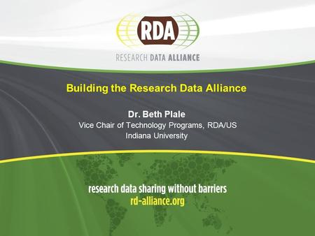 Building the Research Data Alliance Dr. Beth Plale Vice Chair of Technology Programs, RDA/US Indiana University.