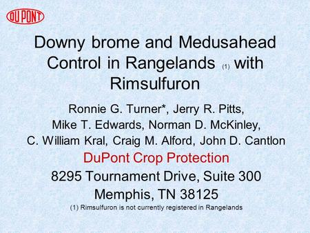 Downy brome and Medusahead Control in Rangelands (1) with Rimsulfuron Ronnie G. Turner*, Jerry R. Pitts, Mike T. Edwards, Norman D. McKinley, C. William.