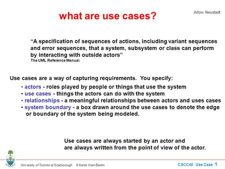 "University of Toronto at Scarborough © Kersti Wain-Bantin CSCC40 Use Case 1 what are use cases? ""A specification of sequences of actions, including variant."