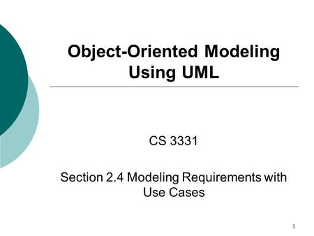 1 Object-Oriented Modeling Using UML CS 3331 Section 2.4 Modeling Requirements with Use Cases.