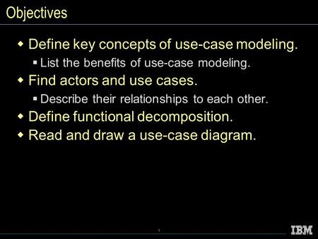 1 Objectives  Define key concepts of use-case modeling.  List the benefits of use-case modeling.  Find actors and use cases.  Describe their relationships.