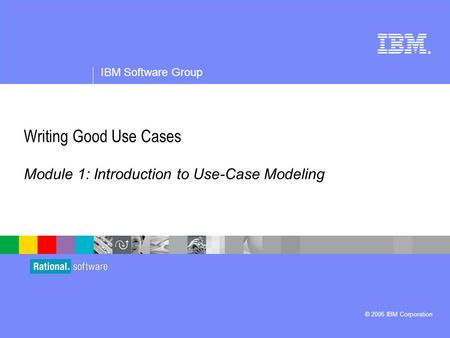 ® IBM Software Group © 2006 IBM Corporation Writing Good Use Cases Module 1: Introduction to Use-Case Modeling.