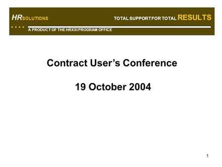 1 HR SOLUTIONS TOTAL SUPPORT FOR TOTAL RESULTS A PRODUCT OF THE HRXXI PROGRAM OFFICE Contract User's Conference 19 October 2004.