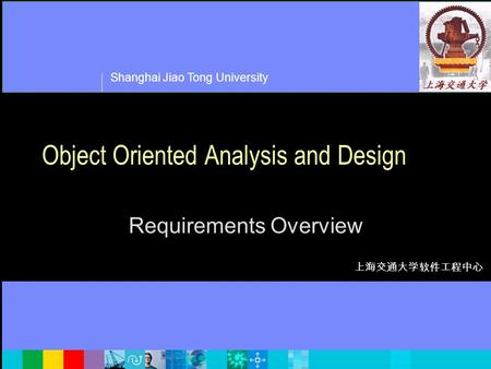 Shanghai Jiao Tong University 上海交通大学软件工程中心 Object Oriented Analysis and Design Requirements Overview.