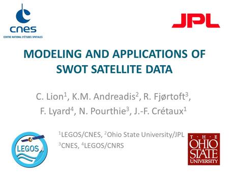 MODELING AND APPLICATIONS OF SWOT SATELLITE DATA C. Lion 1, K.M. Andreadis 2, R. Fjørtoft 3, F. Lyard 4, N. Pourthie 3, J.-F. Crétaux 1 1 LEGOS/CNES, 2.