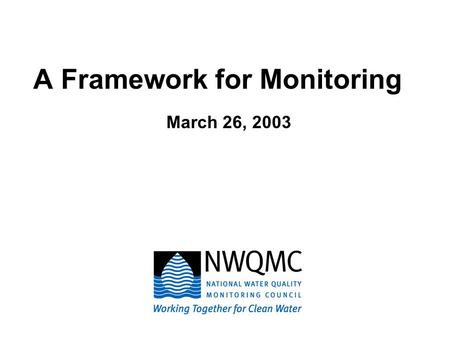 A Framework for Monitoring March 26, 2003. Mission: Provide a national forum to coordinate consistent and scientifically defensible methods and strategies.
