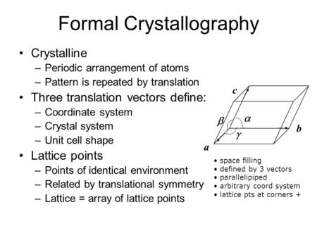 Formal Crystallography Crystalline –Periodic arrangement of atoms –Pattern is repeated by translation Three translation vectors define: –Coordinate system.