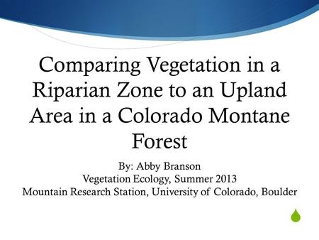  Comparing Vegetation in a Riparian Zone to an Upland Area in a Colorado Montane Forest By: Abby Branson Vegetation Ecology, Summer 2013 Mountain Research.
