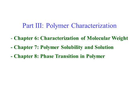 Part III: Polymer Characterization - Chapter 6: Characterization of Molecular Weight - Chapter 7: Polymer Solubility and Solution - Chapter 8: Phase Transition.